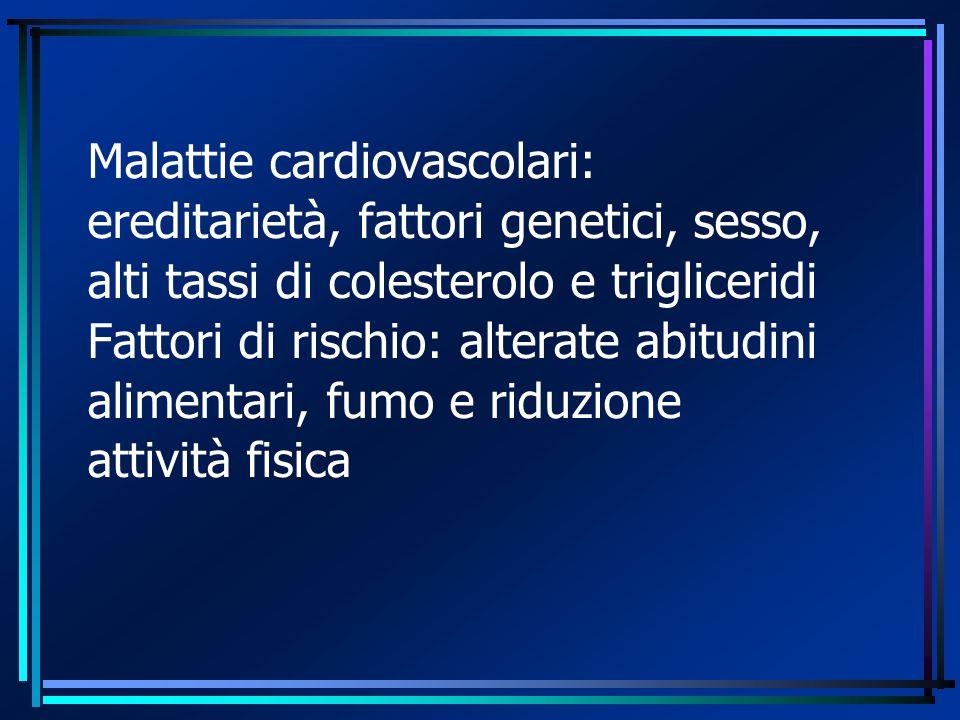 Malattie cardiovascolari: ereditarietà, fattori genetici, sesso, alti tassi di colesterolo e trigliceridi Fattori di rischio: alterate abitudini alimentari, fumo e riduzione attività fisica