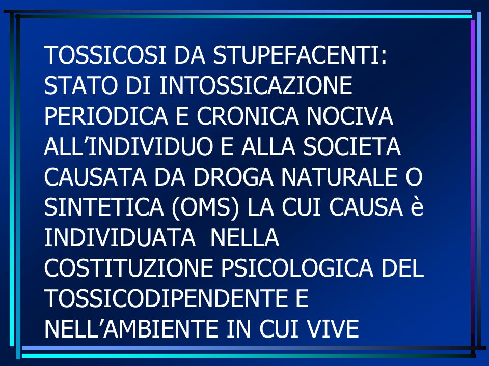 TOSSICOSI DA STUPEFACENTI: STATO DI INTOSSICAZIONE PERIODICA E CRONICA NOCIVA ALL'INDIVIDUO E ALLA SOCIETA CAUSATA DA DROGA NATURALE O SINTETICA (OMS) LA CUI CAUSA è INDIVIDUATA NELLA COSTITUZIONE PSICOLOGICA DEL TOSSICODIPENDENTE E NELL'AMBIENTE IN CUI VIVE