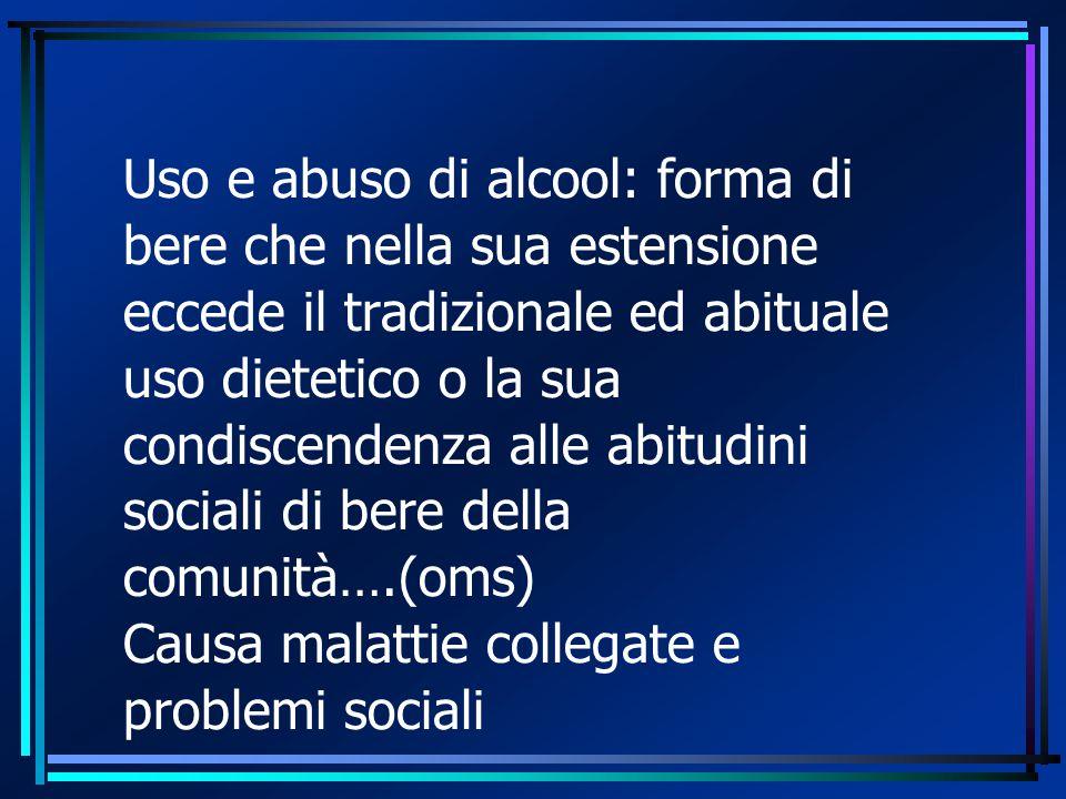 Uso e abuso di alcool: forma di bere che nella sua estensione eccede il tradizionale ed abituale uso dietetico o la sua condiscendenza alle abitudini sociali di bere della comunità….(oms) Causa malattie collegate e problemi sociali
