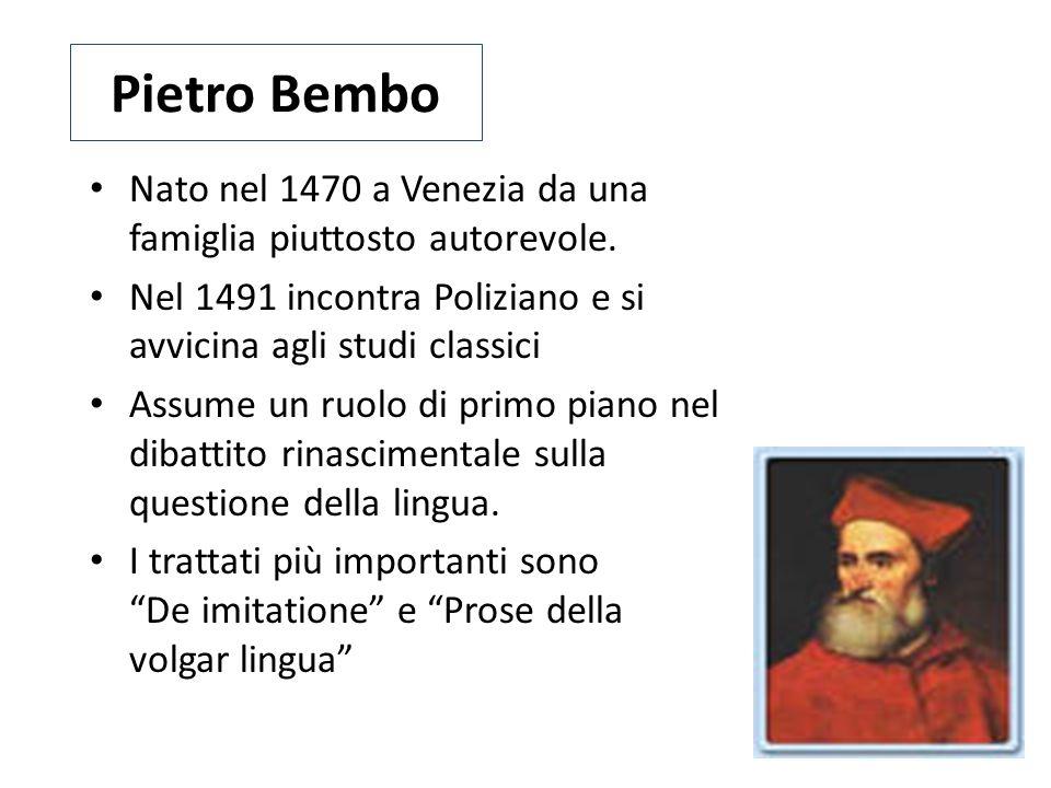 Pietro Bembo Nato nel 1470 a Venezia da una famiglia piuttosto autorevole. Nel 1491 incontra Poliziano e si avvicina agli studi classici.