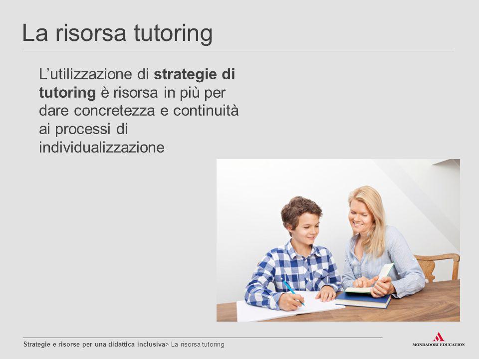 La risorsa tutoring L'utilizzazione di strategie di tutoring è risorsa in più per dare concretezza e continuità ai processi di individualizzazione.