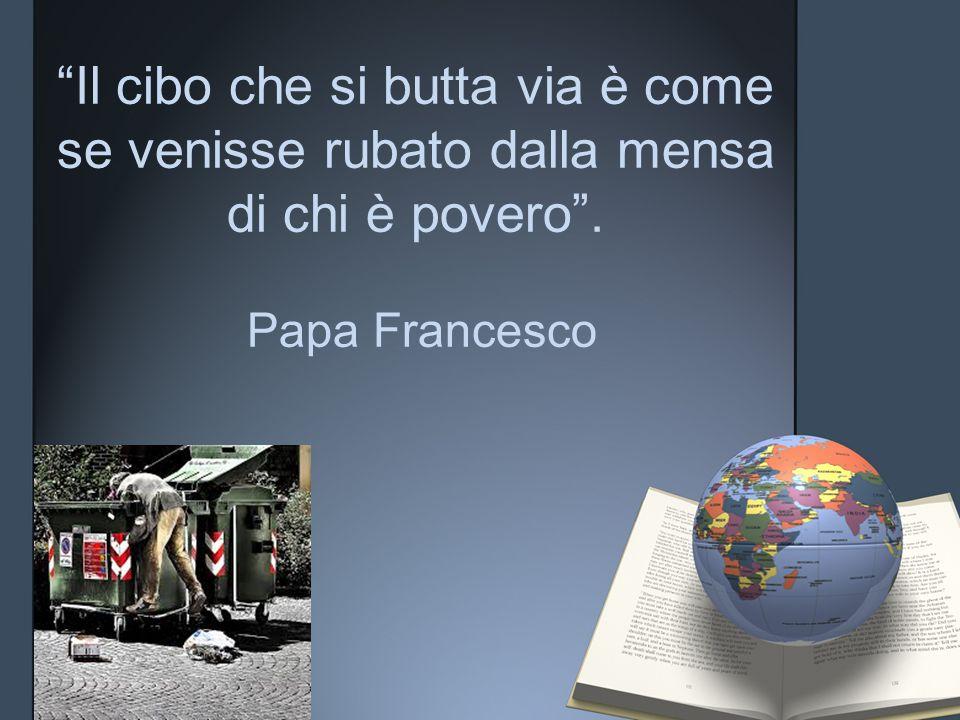 Il cibo che si butta via è come se venisse rubato dalla mensa di chi è povero . Papa Francesco