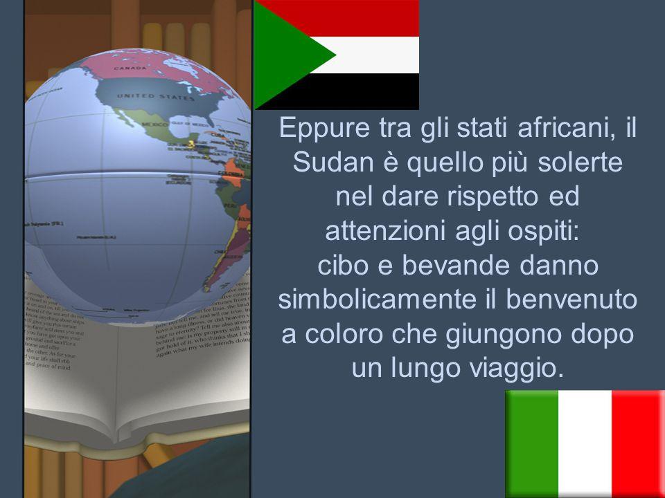 Eppure tra gli stati africani, il Sudan è quello più solerte nel dare rispetto ed attenzioni agli ospiti: cibo e bevande danno simbolicamente il benvenuto a coloro che giungono dopo un lungo viaggio.