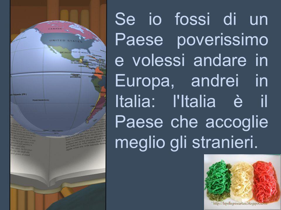 Se io fossi di un Paese poverissimo e volessi andare in Europa, andrei in Italia: l Italia è il Paese che accoglie meglio gli stranieri.