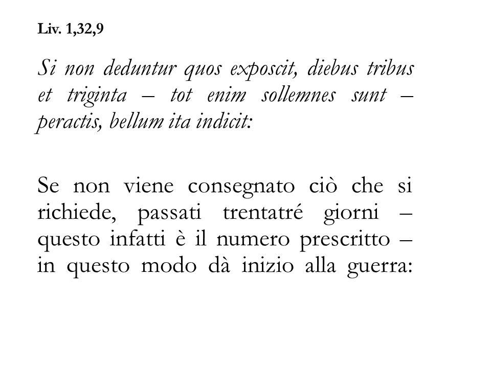 Liv. 1,32,9 Si non deduntur quos exposcit, diebus tribus et triginta – tot enim sollemnes sunt – peractis, bellum ita indicit: