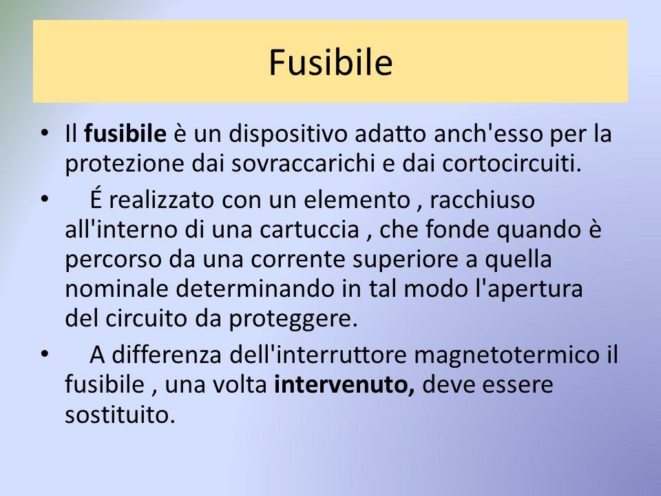 Fusibile Il fusibile è un dispositivo adatto anch esso per la protezione dai sovraccarichi e dai cortocircuiti.