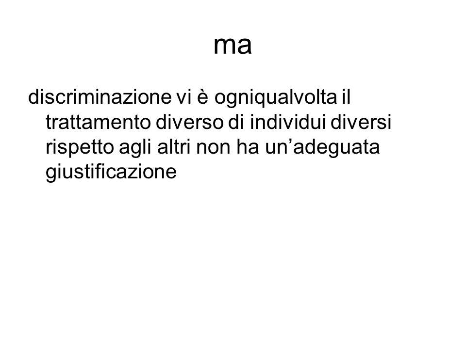 ma discriminazione vi è ogniqualvolta il trattamento diverso di individui diversi rispetto agli altri non ha un'adeguata giustificazione.