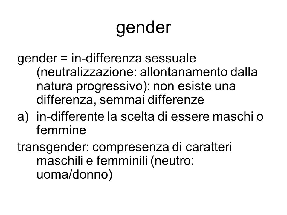 gender gender = in-differenza sessuale (neutralizzazione: allontanamento dalla natura progressivo): non esiste una differenza, semmai differenze.