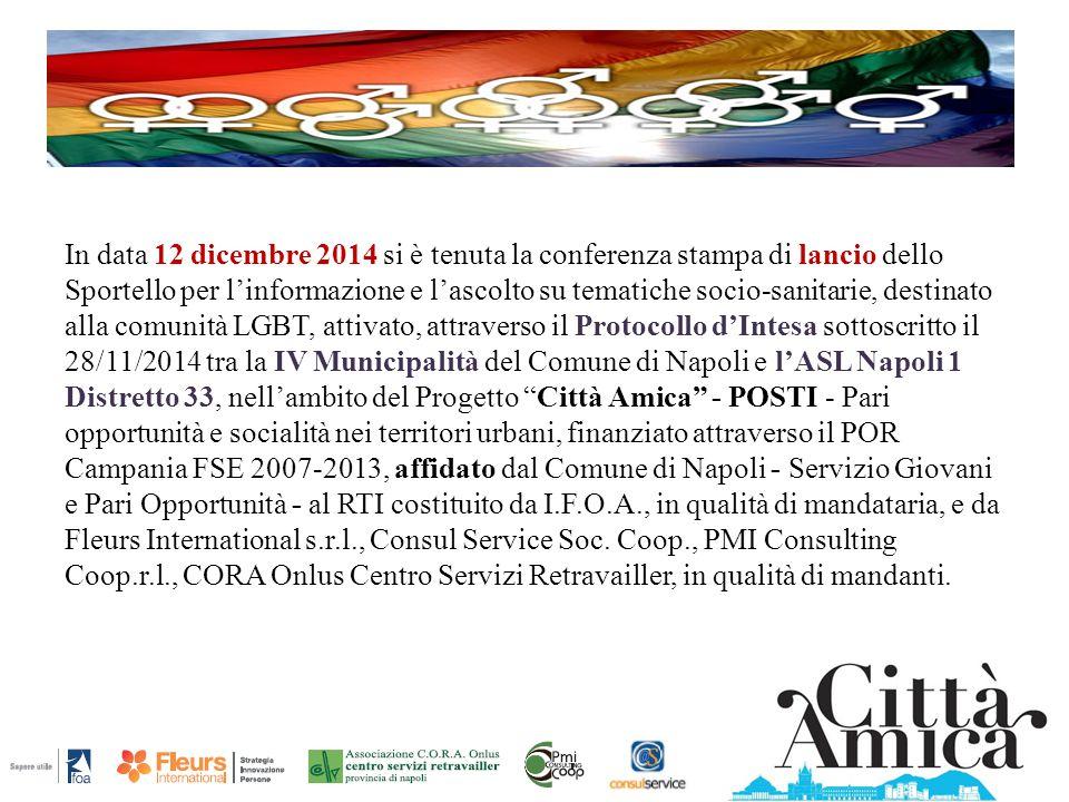 In data 12 dicembre 2014 si è tenuta la conferenza stampa di lancio dello Sportello per l'informazione e l'ascolto su tematiche socio-sanitarie, destinato alla comunità LGBT, attivato, attraverso il Protocollo d'Intesa sottoscritto il 28/11/2014 tra la IV Municipalità del Comune di Napoli e l'ASL Napoli 1 Distretto 33, nell'ambito del Progetto Città Amica - POSTI - Pari opportunità e socialità nei territori urbani, finanziato attraverso il POR Campania FSE 2007-2013, affidato dal Comune di Napoli - Servizio Giovani e Pari Opportunità - al RTI costituito da I.F.O.A., in qualità di mandataria, e da Fleurs International s.r.l., Consul Service Soc.