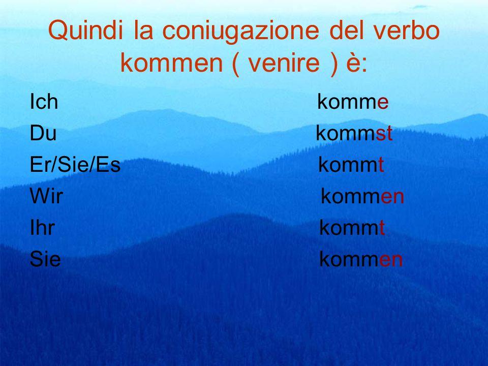 Quindi la coniugazione del verbo kommen ( venire ) è: