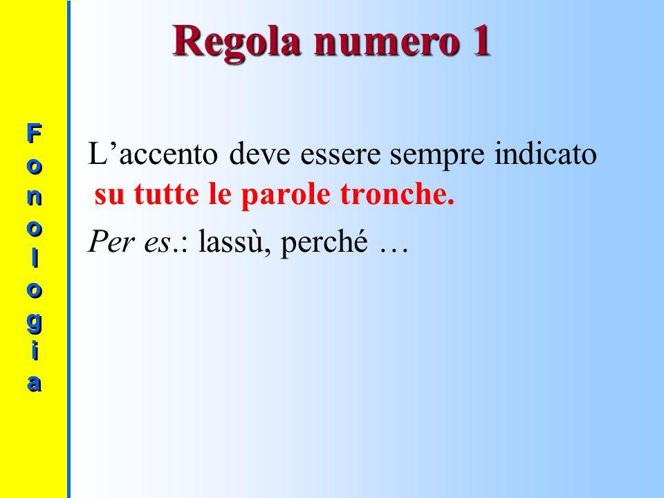 Regola numero 1 Fono l og i a. L'accento deve essere sempre indicato su tutte le parole tronche.