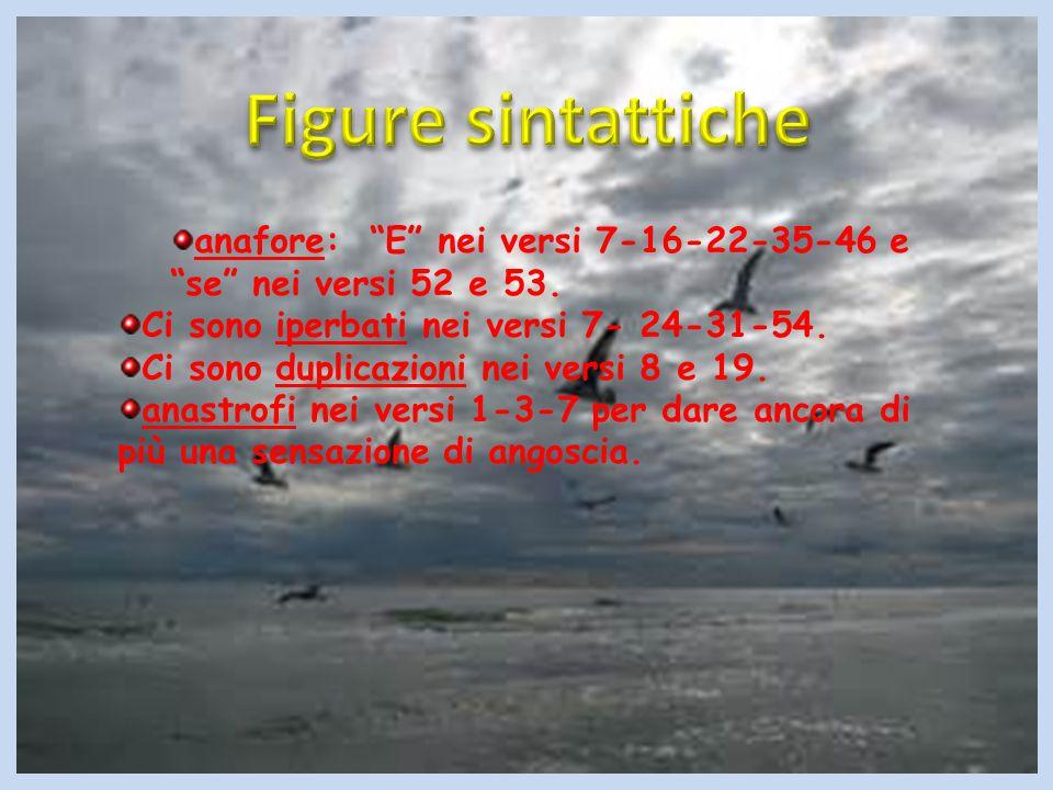 Figure sintattiche anafore: E nei versi 7-16-22-35-46 e se nei versi 52 e 53. Ci sono iperbati nei versi 7- 24-31-54.