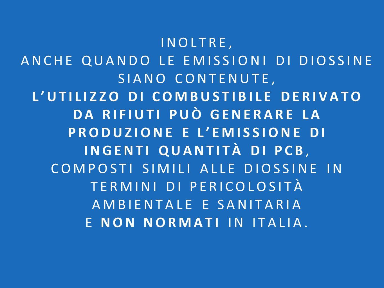 Inoltre, anche quando le emissioni di diossine siano contenute, l'utilizzo di combustibile derivato da rifiuti può generare la produzione e l'emissione di ingenti quantità di PCB, composti simili alle diossine in termini di pericolosità ambientale e sanitaria e non normati in Italia.