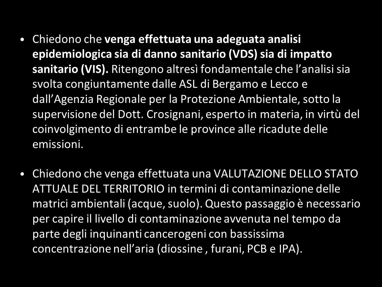 Chiedono che venga effettuata una adeguata analisi epidemiologica sia di danno sanitario (VDS) sia di impatto sanitario (VIS). Ritengono altresì fondamentale che l'analisi sia svolta congiuntamente dalle ASL di Bergamo e Lecco e dall'Agenzia Regionale per la Protezione Ambientale, sotto la supervisione del Dott. Crosignani, esperto in materia, in virtù del coinvolgimento di entrambe le province alle ricadute delle emissioni.