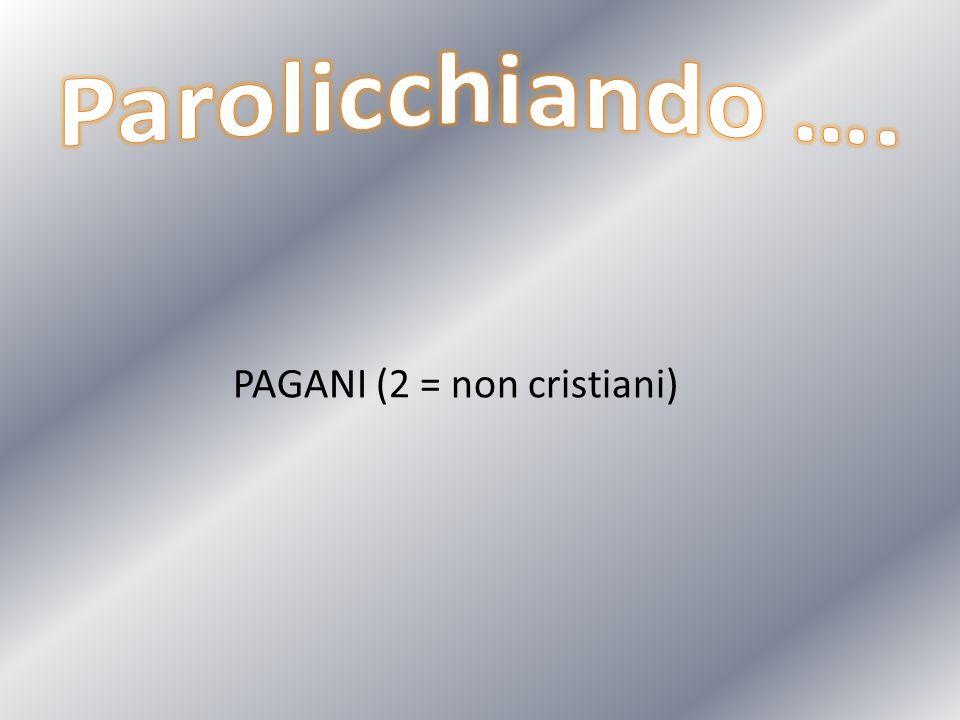 Parolicchiando …. PAGANI (2 = non cristiani)
