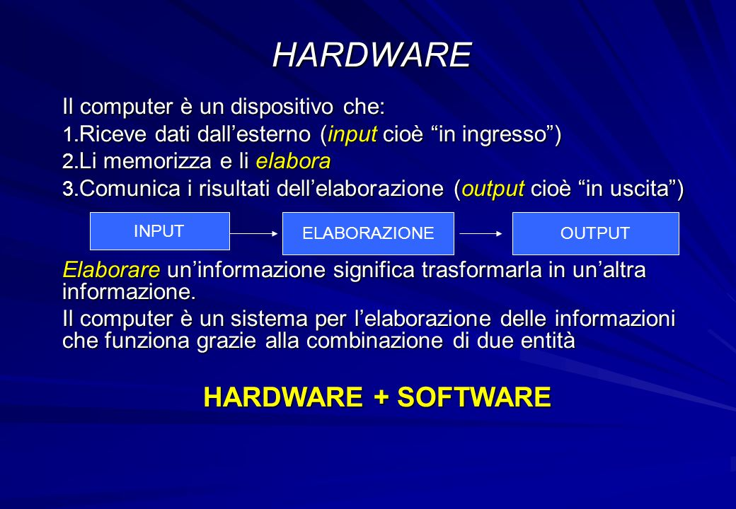 HARDWARE HARDWARE + SOFTWARE Il computer è un dispositivo che: