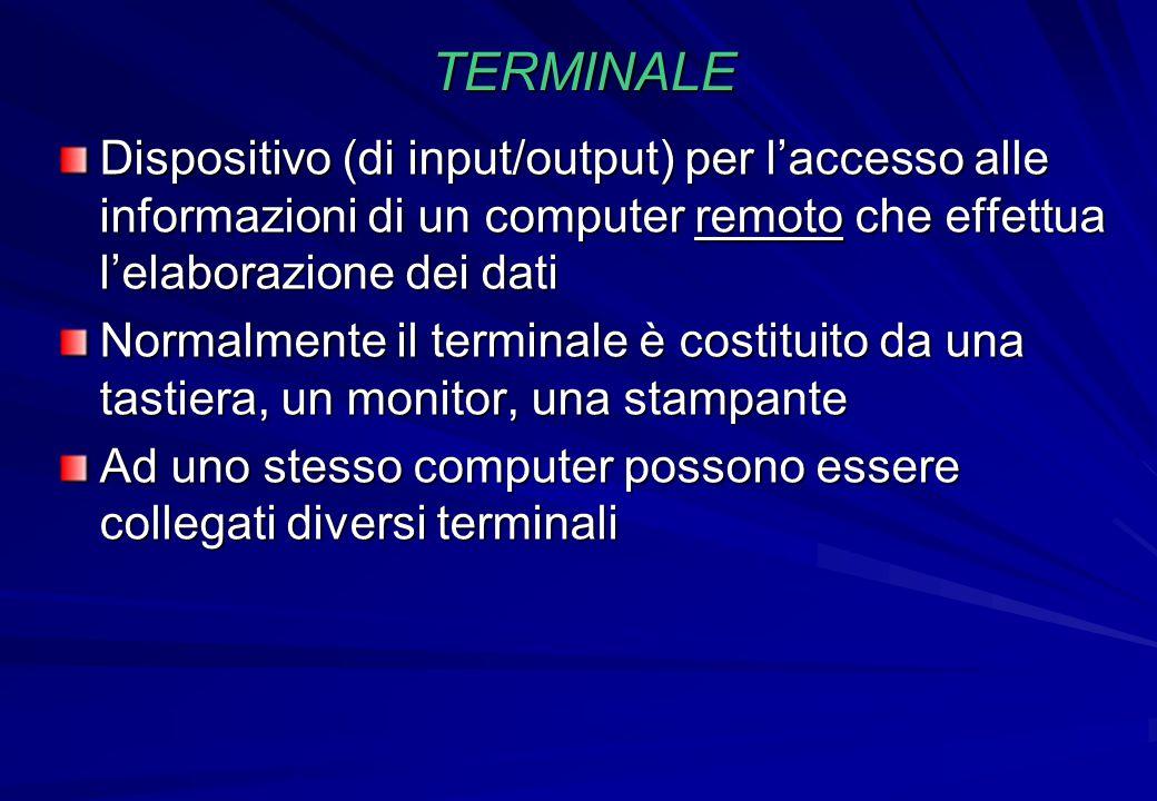 TERMINALE Dispositivo (di input/output) per l'accesso alle informazioni di un computer remoto che effettua l'elaborazione dei dati.