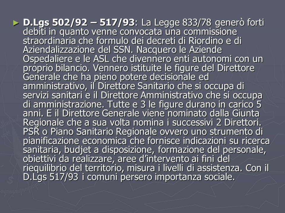 D.Lgs 502/92 – 517/93: La Legge 833/78 generò forti debiti in quanto venne convocata una commissione straordinaria che formulo dei decreti di Riordino e di Aziendalizzazione del SSN.