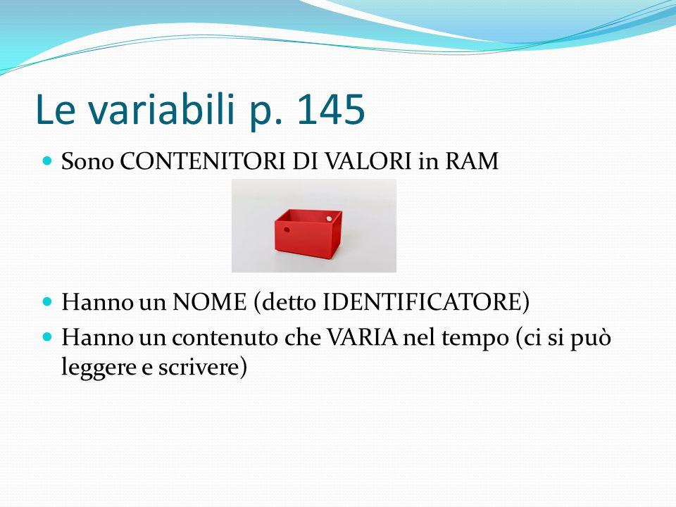 Le variabili p. 145 Sono CONTENITORI DI VALORI in RAM