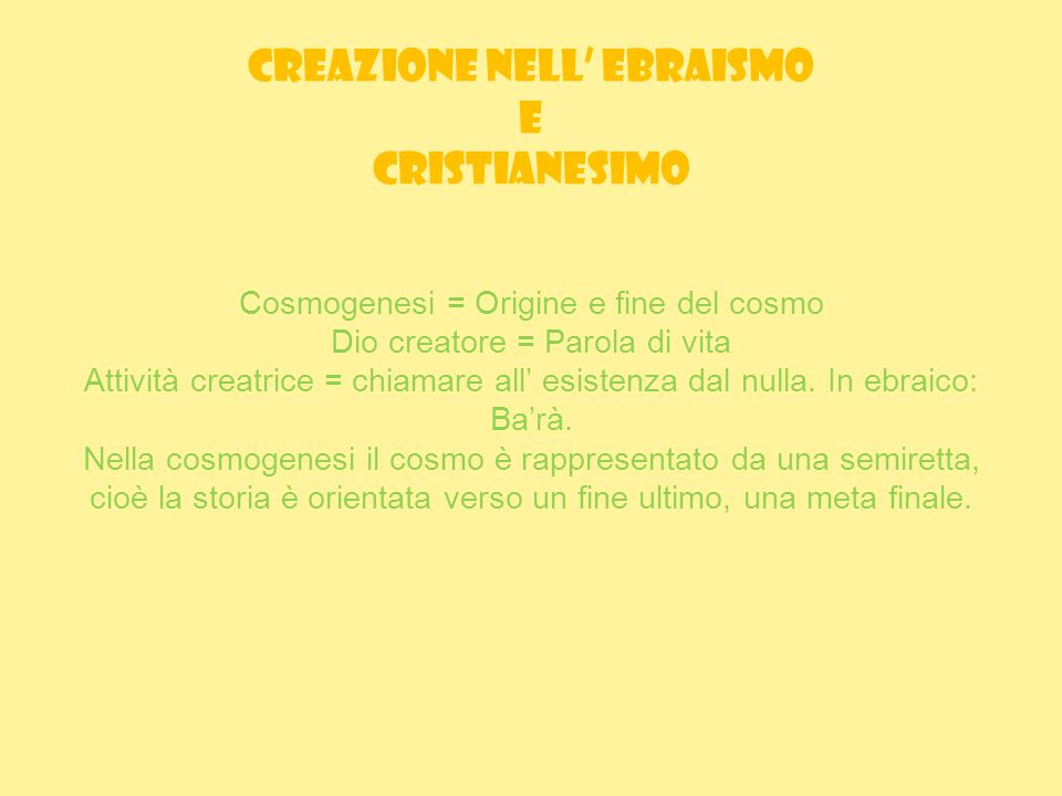 CREAZIONE NELL' EBRAISMO E CRISTIANESIMO Cosmogenesi = Origine e fine del cosmo Dio creatore = Parola di vita Attività creatrice = chiamare all' esistenza dal nulla.