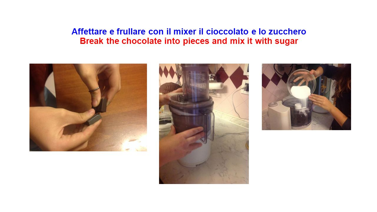 Affettare e frullare con il mixer il cioccolato e lo zucchero Break the chocolate into pieces and mix it with sugar