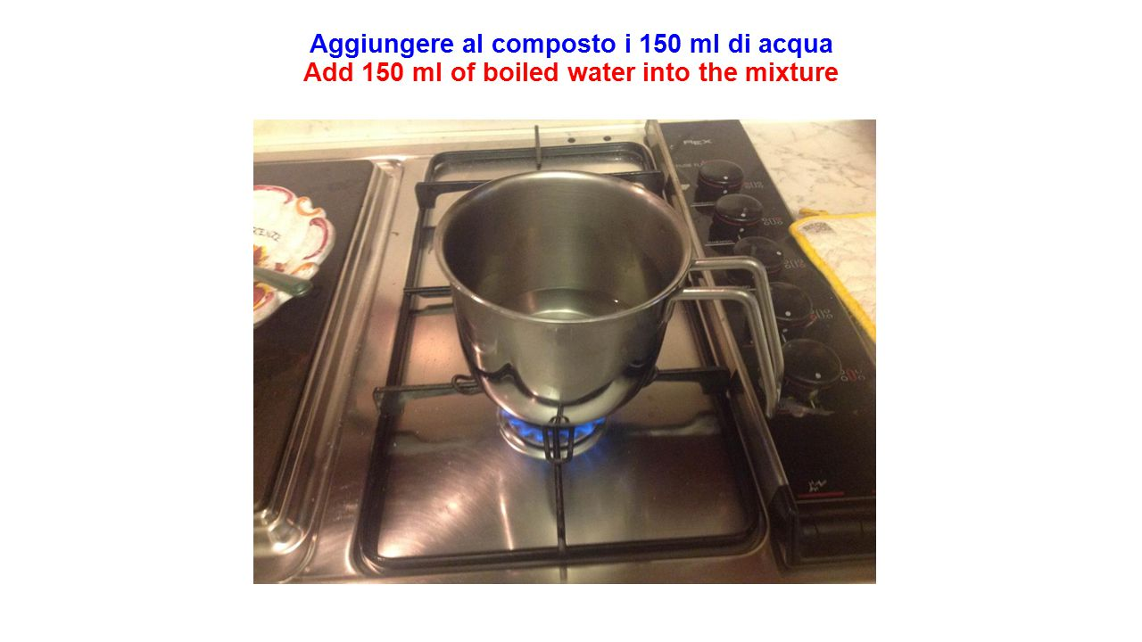 Aggiungere al composto i 150 ml di acqua Add 150 ml of boiled water into the mixture