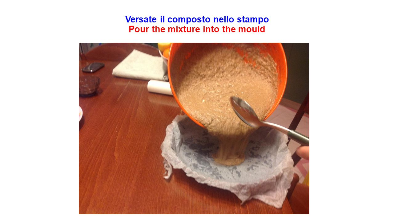 Versate il composto nello stampo Pour the mixture into the mould