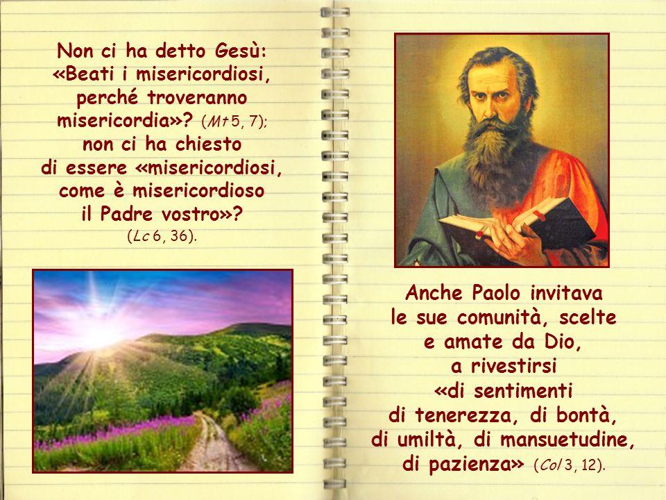 Non ci ha detto Gesù: «Beati i misericordiosi, perché troveranno misericordia» (Mt 5, 7); non ci ha chiesto di essere «misericordiosi, come è misericordioso il Padre vostro» (Lc 6, 36).