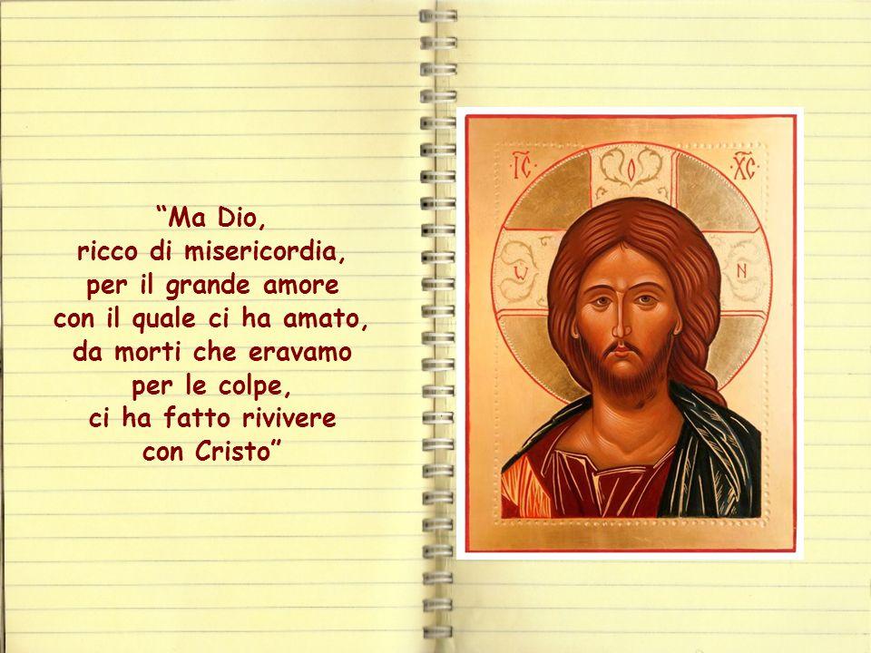 Ma Dio, ricco di misericordia, per il grande amore con il quale ci ha amato, da morti che eravamo per le colpe, ci ha fatto rivivere con Cristo