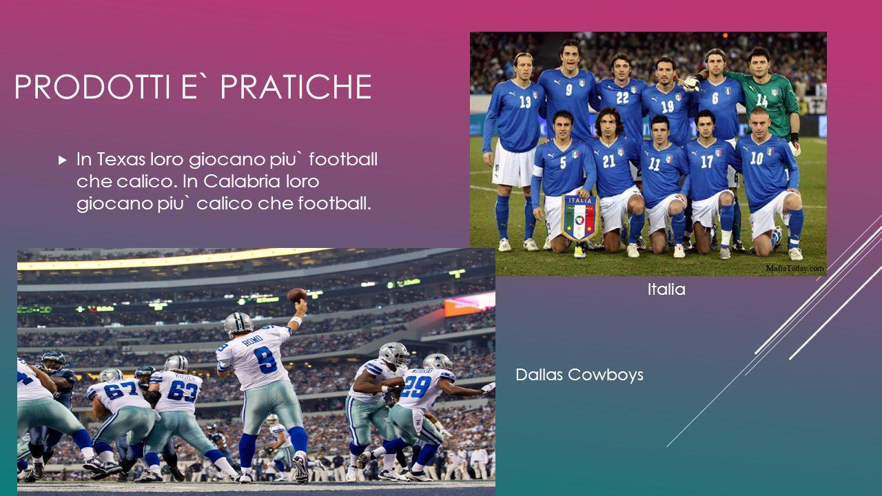 Prodotti e` pratiche In Texas loro giocano piu` football che calico. In Calabria loro giocano piu` calico che football.