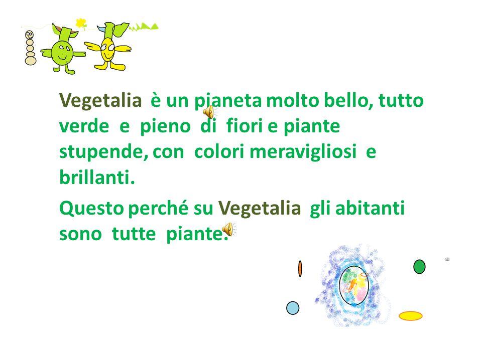 Vegetalia è un pianeta molto bello, tutto verde e pieno di fiori e piante stupende, con colori meravigliosi e brillanti.