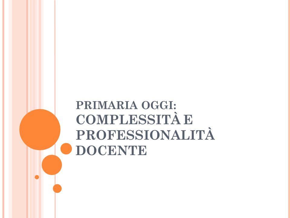 PRIMARIA OGGI: COMPLESSITÀ E PROFESSIONALITÀ DOCENTE