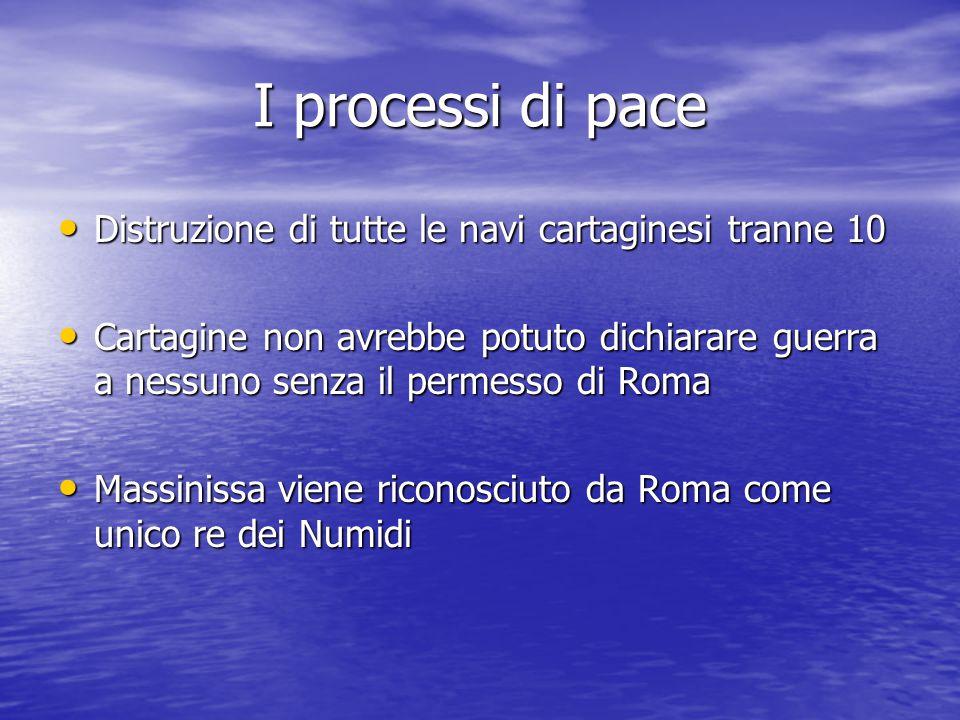 I processi di pace Distruzione di tutte le navi cartaginesi tranne 10