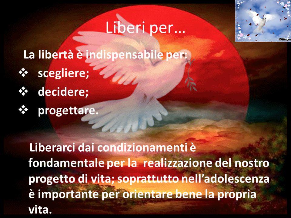 Liberi per… La libertà è indispensabile per: scegliere; decidere;