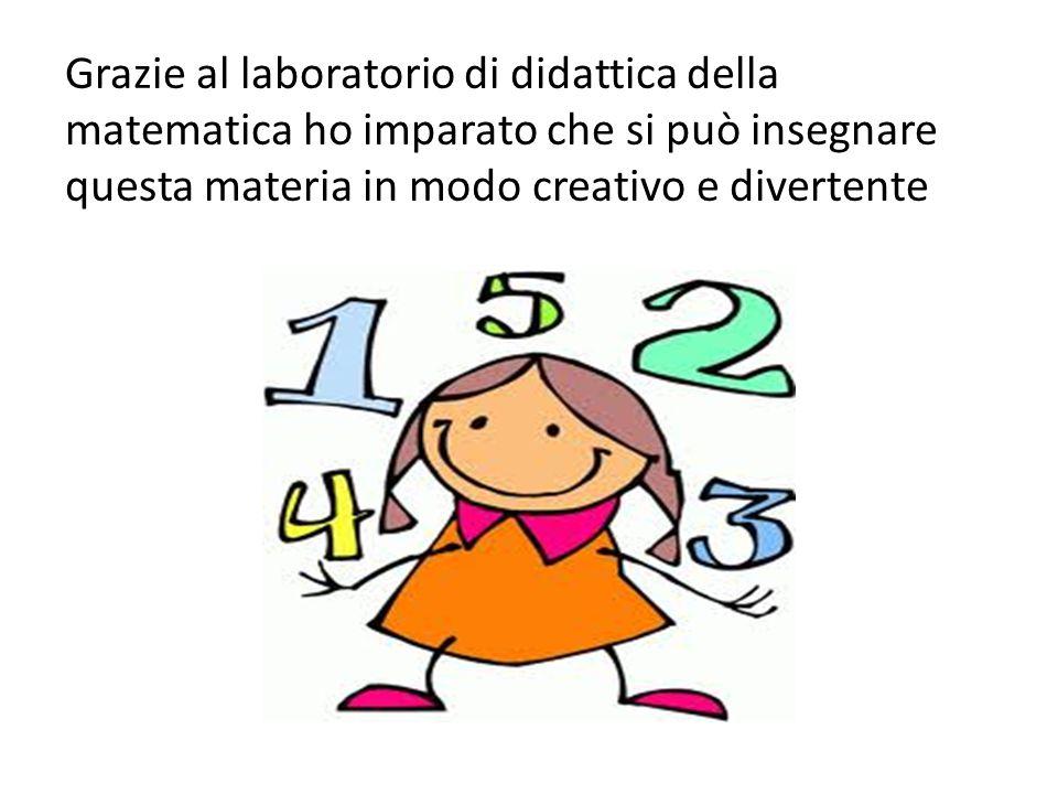 Grazie al laboratorio di didattica della matematica ho imparato che si può insegnare questa materia in modo creativo e divertente