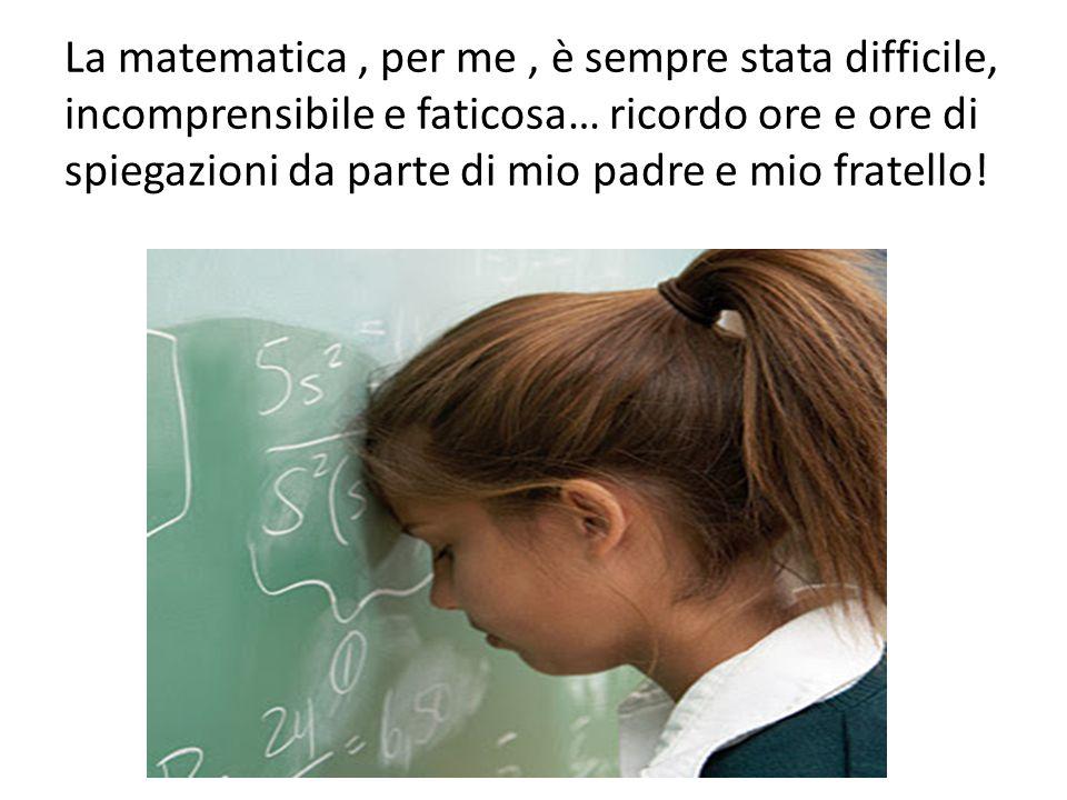 La matematica , per me , è sempre stata difficile, incomprensibile e faticosa… ricordo ore e ore di spiegazioni da parte di mio padre e mio fratello!