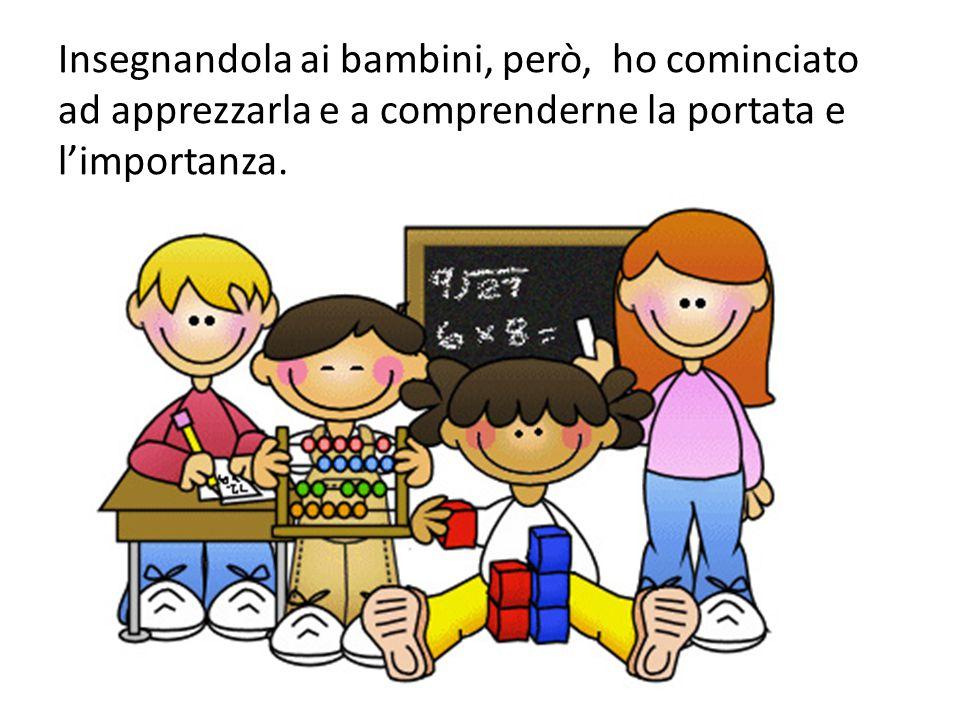 Insegnandola ai bambini, però, ho cominciato ad apprezzarla e a comprenderne la portata e l'importanza.