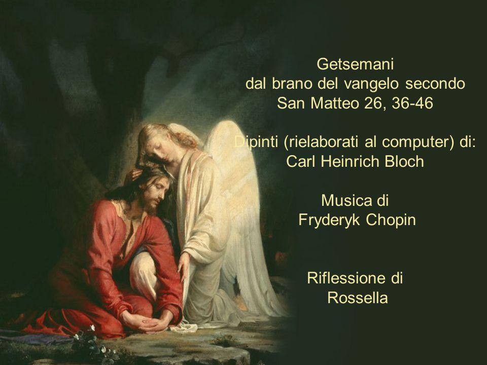 Getsemani dal brano del vangelo secondo San Matteo 26, 36-46 Dipinti (rielaborati al computer) di: Carl Heinrich Bloch Musica di Fryderyk Chopin Riflessione di Rossella .
