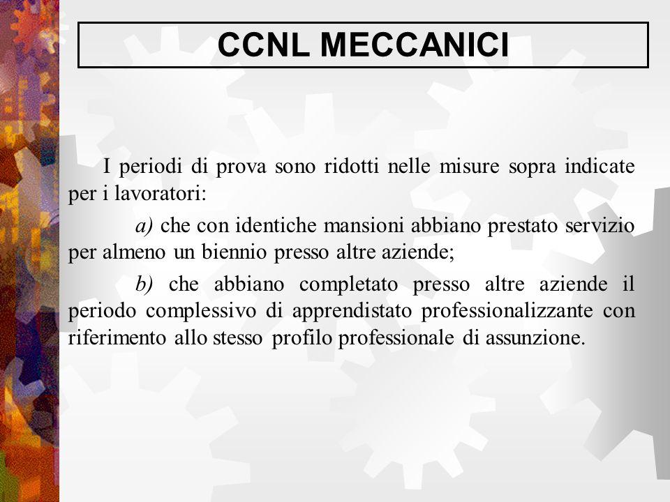 CCNL MECCANICI I periodi di prova sono ridotti nelle misure sopra indicate per i lavoratori: