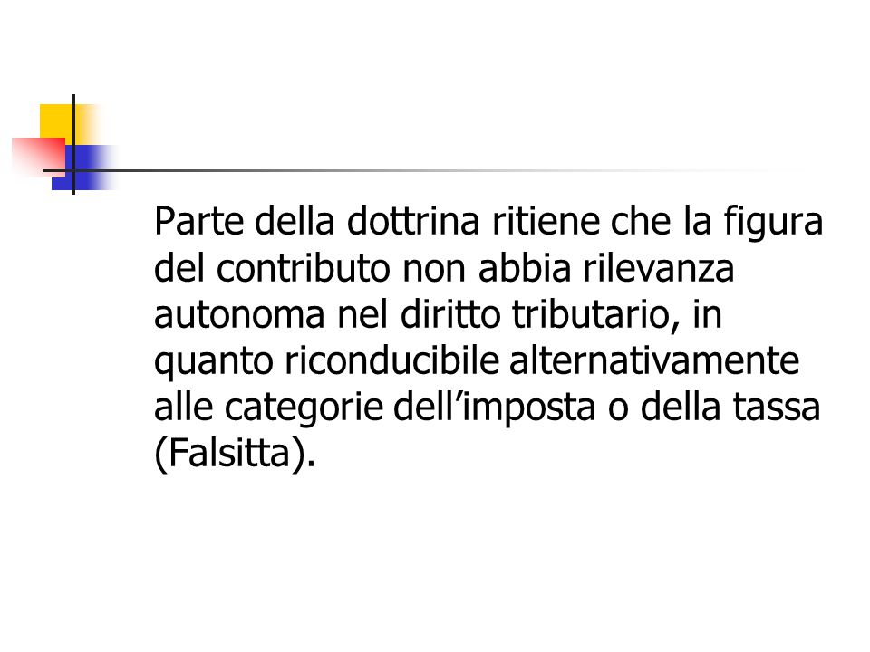 Parte della dottrina ritiene che la figura del contributo non abbia rilevanza autonoma nel diritto tributario, in quanto riconducibile alternativamente alle categorie dell'imposta o della tassa (Falsitta).