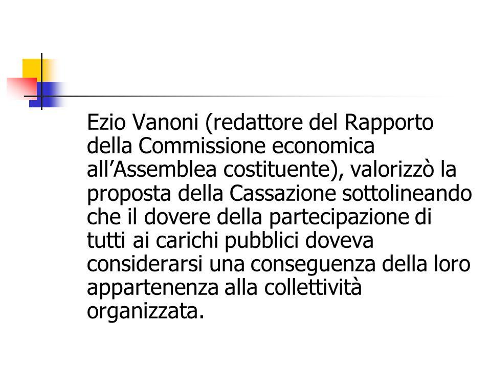 Ezio Vanoni (redattore del Rapporto della Commissione economica all'Assemblea costituente), valorizzò la proposta della Cassazione sottolineando che il dovere della partecipazione di tutti ai carichi pubblici doveva considerarsi una conseguenza della loro appartenenza alla collettività organizzata.
