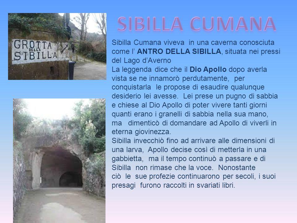 SIBILLA CUMANA Sibilla Cumana viveva in una caverna conosciuta come l' ANTRO DELLA SIBILLA, situata nei pressi del Lago d'Averno.