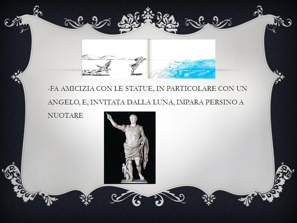 -FA AMICIZIA CON LE STATUE, IN PARTICOLARE CON UN ANGELO, E, INVITATA DALLA LUNA, IMPARA PERSINO A NUOTARE