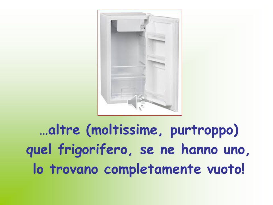 …altre (moltissime, purtroppo) quel frigorifero, se ne hanno uno,