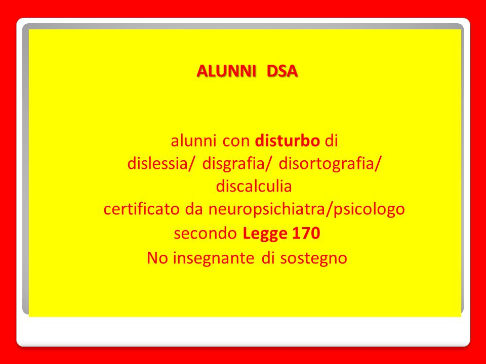 ALUNNI DSA alunni con disturbo di dislessia/ disgrafia/ disortografia/ discalculia certificato da neuropsichiatra/psicologo secondo Legge 170 No insegnante di sostegno