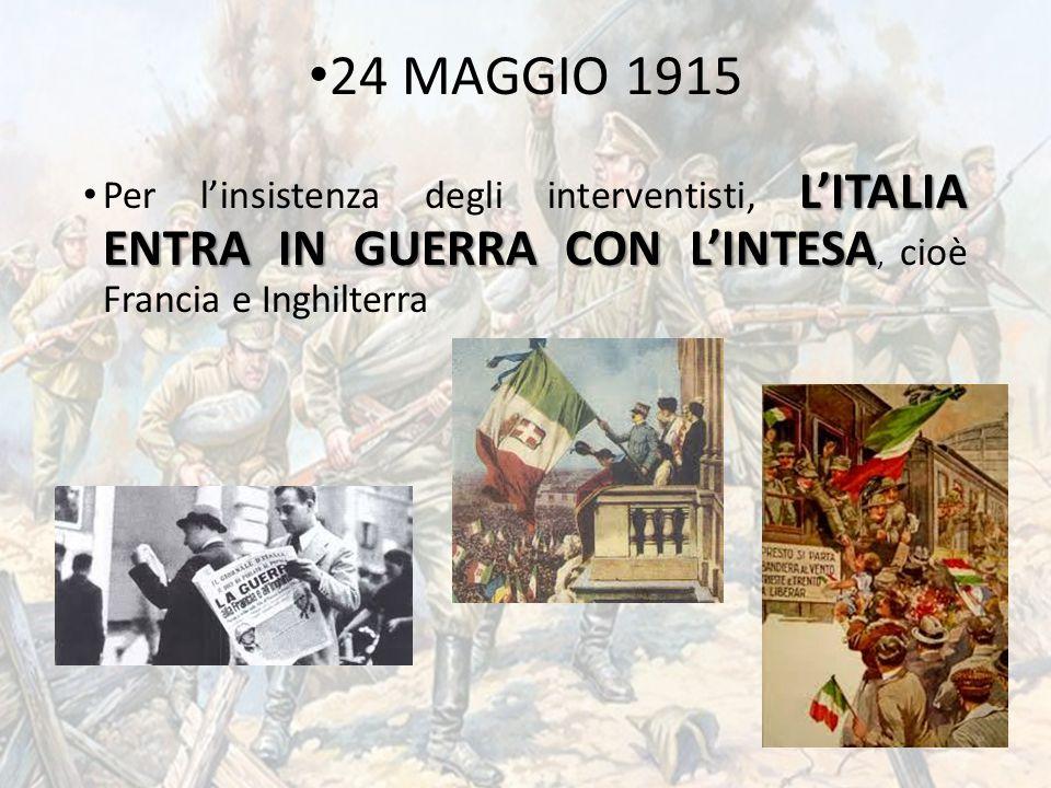 24 MAGGIO 1915 Per l'insistenza degli interventisti, L'ITALIA ENTRA IN GUERRA CON L'INTESA, cioè Francia e Inghilterra.