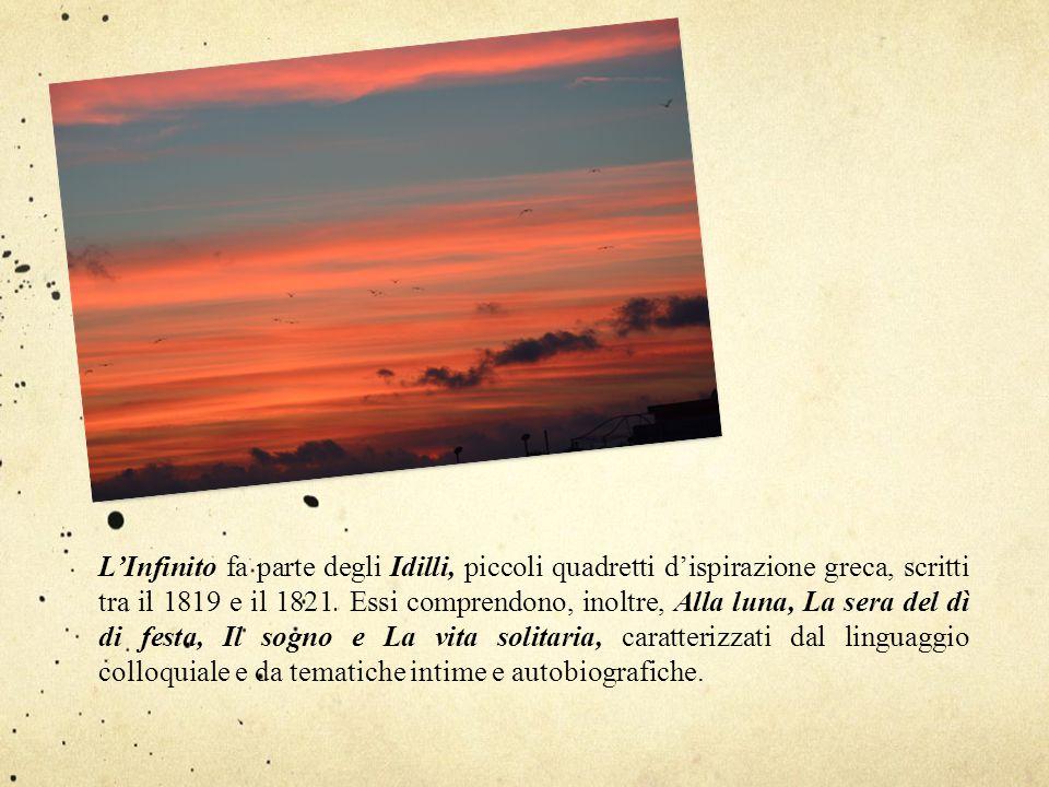 L'Infinito fa parte degli Idilli, piccoli quadretti d'ispirazione greca, scritti tra il 1819 e il 1821.