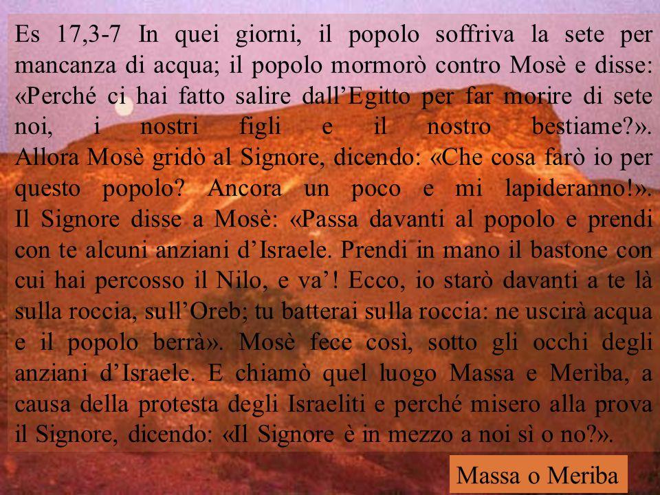 Es 17,3-7 In quei giorni, il popolo soffriva la sete per mancanza di acqua; il popolo mormorò contro Mosè e disse: «Perché ci hai fatto salire dall'Egitto per far morire di sete noi, i nostri figli e il nostro bestiame ». Allora Mosè gridò al Signore, dicendo: «Che cosa farò io per questo popolo Ancora un poco e mi lapideranno!». Il Signore disse a Mosè: «Passa davanti al popolo e prendi con te alcuni anziani d'Israele. Prendi in mano il bastone con cui hai percosso il Nilo, e va'! Ecco, io starò davanti a te là sulla roccia, sull'Oreb; tu batterai sulla roccia: ne uscirà acqua e il popolo berrà». Mosè fece così, sotto gli occhi degli anziani d'Israele. E chiamò quel luogo Massa e Merìba, a causa della protesta degli Israeliti e perché misero alla prova il Signore, dicendo: «Il Signore è in mezzo a noi sì o no ».