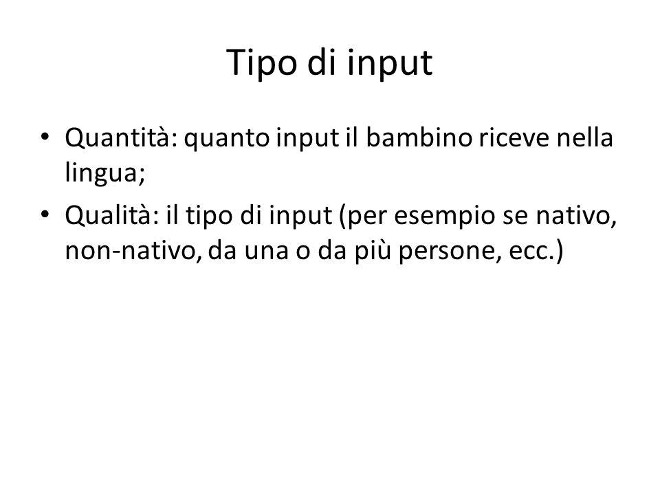 Tipo di input Quantità: quanto input il bambino riceve nella lingua;