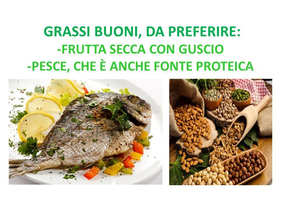 grassi buoni, da preferire: -frutta secca con guscio -pesce, che è anche fonte proteica